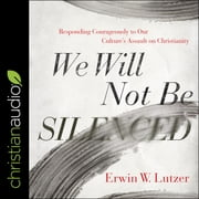 We Will Not Be Silenced - Responding Courageously to Our Culture's Assault on Christianity audiobook by Erwin W. Lutzer