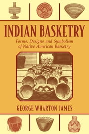 Indian Basketry - Forms, Designs, and Symbolism of Native American Basketry ebook by George Wharton James