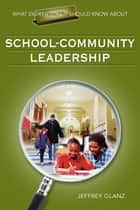 What Every Principal Should Know About School-Community Leadership ebook by Dr. Jeffrey G. Glanz