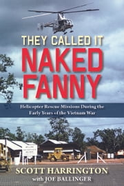 They Called It Naked Fanny - Helicopter Rescue Missions During the Early Years of the Vietnam War ebook by Scott Harrington,Joe Ballinger
