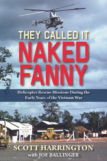 They Called It Naked Fanny - Helicopter Rescue Missions During the Early Years of the Vietnam War ebook by Scott Harrington