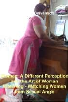 Women: A Different Perception and the Art of Woman Watching - Watching Women from Sexual Angle ebook by Delvensoft