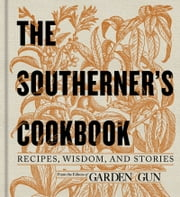 The Southerner's Cookbook - Recipes, Wisdom, and Stories ebook by Editors of Garden and Gun