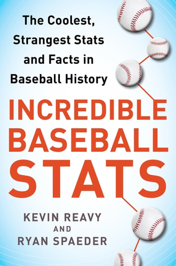 Incredible Baseball Stats - The Coolest, Strangest Stats and Facts in Baseball History ebook by Kevin Reavy,Ryan Spaeder
