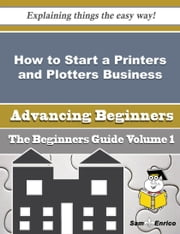 How to Start a Printers and Plotters Business (Beginners Guide) ebook by Kirby Blanco,Sam Enrico