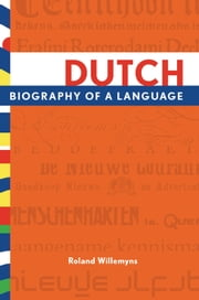 Dutch: Biography of a Language ebook by Roland Willemyns