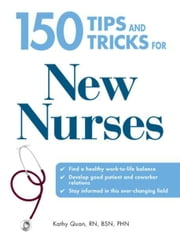 150 Tips and Tricks for New Nurses: Balance a hectic schedule and get the sleep you need…Avoid illness and stay positive…Continue your education and keep up with medical advances ebook by Kathy Quan