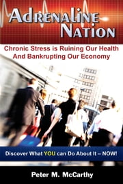 Adrenaline Nation - Chronic Stress is Ruining Our Health and Bankrupting Our Economy ebook by Peter M. McCarthy,Cristina Baggese
