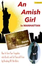 An Amish Girl in Manhattan: How to Turn Your Tragedies into Assets and Set Yourself Free by Breaking All the Rules (A Memoir) ebook by Torah Bontrager
