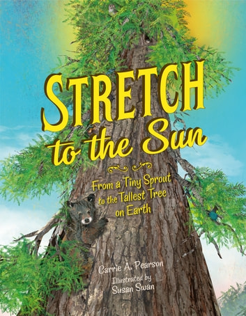 Stretch to the Sun - From a Tiny Sprout to the Tallest Tree on Earth eBook by Carrie A. Pearson