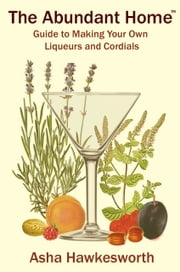 The Abundant Home Guide to Making Your Own Liqueurs and Cordials ebook by Asha Hawkesworth