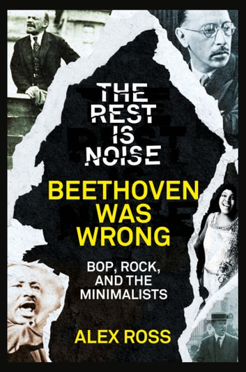 The Rest Is Noise Series: Beethoven Was Wrong: Bop, Rock, and the Minimalists ebook by Alex Ross