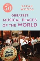 The 50 Greatest Musical Places ebook by Sarah Woods