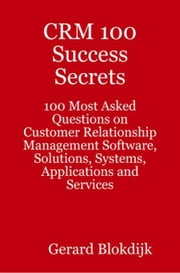 CRM 100 Success Secrets: 100 Most Asked Questions on Customer Relationship Management Software, Solutions, Systems, Applications and Services ebook by Blokdijk, Gerard