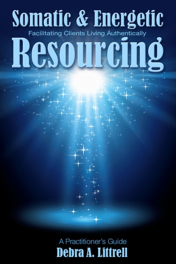 Somatic & Energetic Resourcing: Facilitating Clients Living Authentically ebook by Debra Littrell