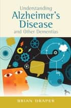 Understanding Alzheimer's Disease and Other Dementias ebook by Brian Draper