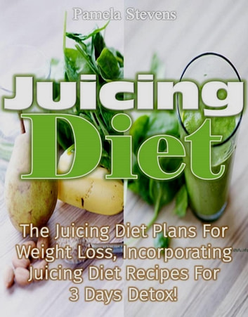 Juicing Diet:The juicing diet plans for weight loss, incorporating Juicing diet recipes for 3 days detox ebook by Pamela Stevens