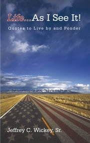 Life...as I see it! - Quotes to Live by and Ponder ebook by Jeffrey C. Wickey, Sr.