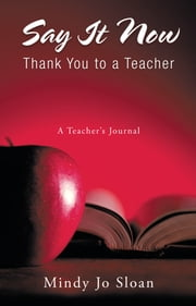 Say It Now: Thank You to a Teacher - A Teacher's Journal ebook by Mindy Jo Sloan