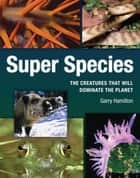 Super Species - The Creatures That Will Dominate the Planet ebook by Garry Hamilton
