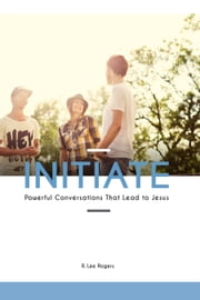 Initiate: Powerful Conversations That Lead To Jesus ebook by R. Lee Rogers