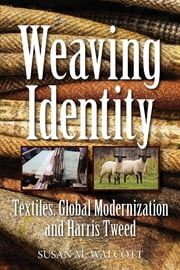 Weaving Identity - Textiles, Global Modernization and Harris Tweed ebook by Susan M. Walcott