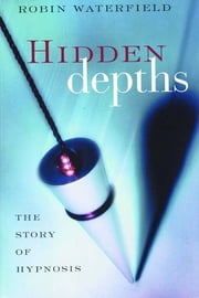 Hidden Depths: The Story of Hypnosis - The Story of Hypnosis ebook by Robin Waterfield