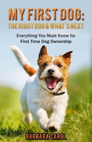 My First Dog: The Right Dog & What's Next? - Everything You Must Know for First Time Dog Ownership ebook by Barbara Carol