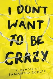 I Don't Want To Be Crazy ebook by Samantha Schutz
