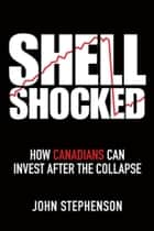 Shell Shocked - How Canadians Can Invest After the Collapse ebook by John  Stephenson