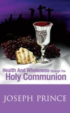 Health And Wholeness Through The Holy Communion ebook by Joseph Prince