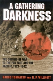 A Gathering Darkness - The Coming of War to the Far East and the Pacific, 1921–1942 ebook by Haruo Tohmatsu,H. P. Willmott