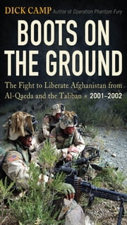 Boots on the Ground - The Fight to Liberate Afghanistan from Al-Qaeda and the Taliban, 2001-2002 ebook by Dick Camp