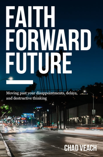 Faith Forward Future - Moving Past Your Disappointments, Delays, and Destructive Thinking ebook by Chad Veach