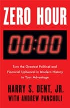 Zero Hour - Turn the Greatest Political and Financial Upheaval in Modern History to Your Advantage ebook by Harry S. Dent Jnr., Andrew Pancholi