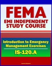 21st Century FEMA Study Course: An Introduction to Emergency Management Exercises (IS-120.A) - Managing, Designing, Conducting, Evaluating ebook by Progressive Management