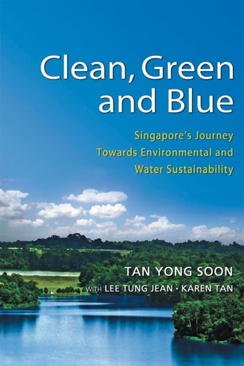 Clean, Green and Blue: Singapore's Journey Towards Environmental and Water Sustainability ebook by Tan Yong Soon,Lee Tung Jean,Karen Tan