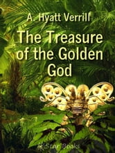 The Treasure of the Golden God ebook by A Hyatt Verrill