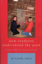How Students Understand the Past - From Theory to Practice ebook by M. Elaine Davis