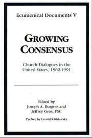 Growing Consensus - Church Dialogues in the United States 1962 to 1991 [Ecumenical Documents Vol. V] ebook by Joseph A. Burgess, Jeffrey Gros