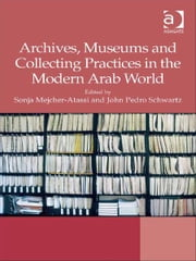 Archives, Museums and Collecting Practices in the Modern Arab World ebook by Professor John Pedro Schwartz,Professor Sonja Mejcher-Atassi