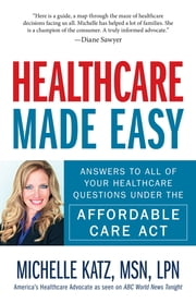 Healthcare Made Easy - Answers to All of Your Healthcare Questions under the Affordable Care Act ebook by Michelle Katz