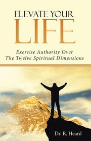 Elevate Your Life - Exercise Authority Over The Twelve Spiritual Dimensions ebook by Dr. R. Heard
