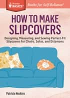 How to Make Slipcovers - Designing, Measuring, and Sewing Perfect-Fit Slipcovers for Chairs, Sofas, and Ottomans. A Storey BASICS® Title ebook by Patricia Hoskins