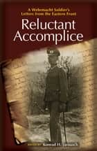 Reluctant Accomplice - A Wehrmacht Soldier's Letters from the Eastern Front ebook by Richard Kohn, Konrad H. Jarausch