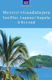 Mexico's Guadalajara, San Blas, Laguna Chapala & Beyond ebook by Vivien  Lougheed