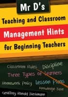 Mr D's Teaching and Classroom Management Hints for Beginning Teachers ebook by Geoffrey Ronald Dieckmann