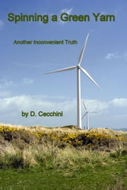 Spinning a Green Yarn: Another Inconvenient Truth ebook by D Cecchini