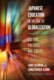 Japanese Education in an Era of Globalization - Culture, Politics, and Equity ebook by Gary DeCoker,Christopher Bjork