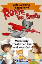 Kids Cooking Treats With Roxie The SuperCat - Roxie The SuperCat ebook by Barb Anderson